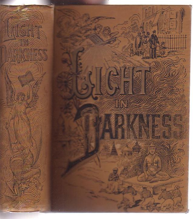 Image for Light in Darkness; or, Missions and Missionary Heroes. An Illustrated History of the Missionary Work now carried on by all Protestant Denominations in Heathen Lands [. . .]