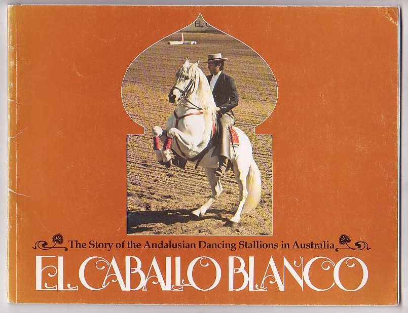 Image for El Caballo Blanco: The Story of the Andalusian Dancing Stallions in Australia