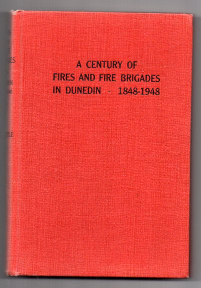 Image for A Century Of Fires And Fire Brigades In Dunedin 1848 - 1948