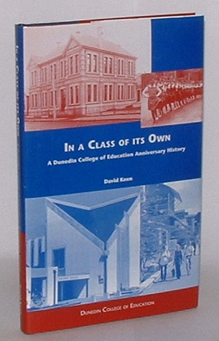 Image for In a Class of its Own: The story of a century and a quarter of teacher education at the Dunedin Training College, Dunedin Teachers' College and the Dunedin College of Education