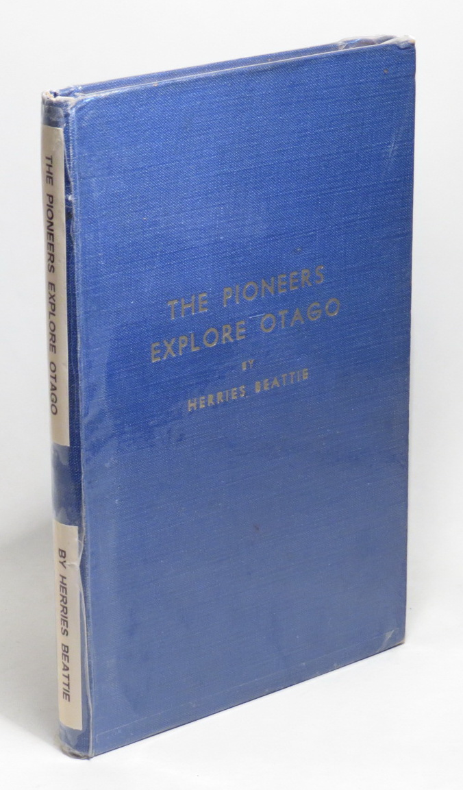 Image for The Pioneers Explore Otago: A Record of Explorers, Travellers, Surveyors, Bushmen, Seekers of Pastoral Country, Inland Voyagers, and Wayfaring Men