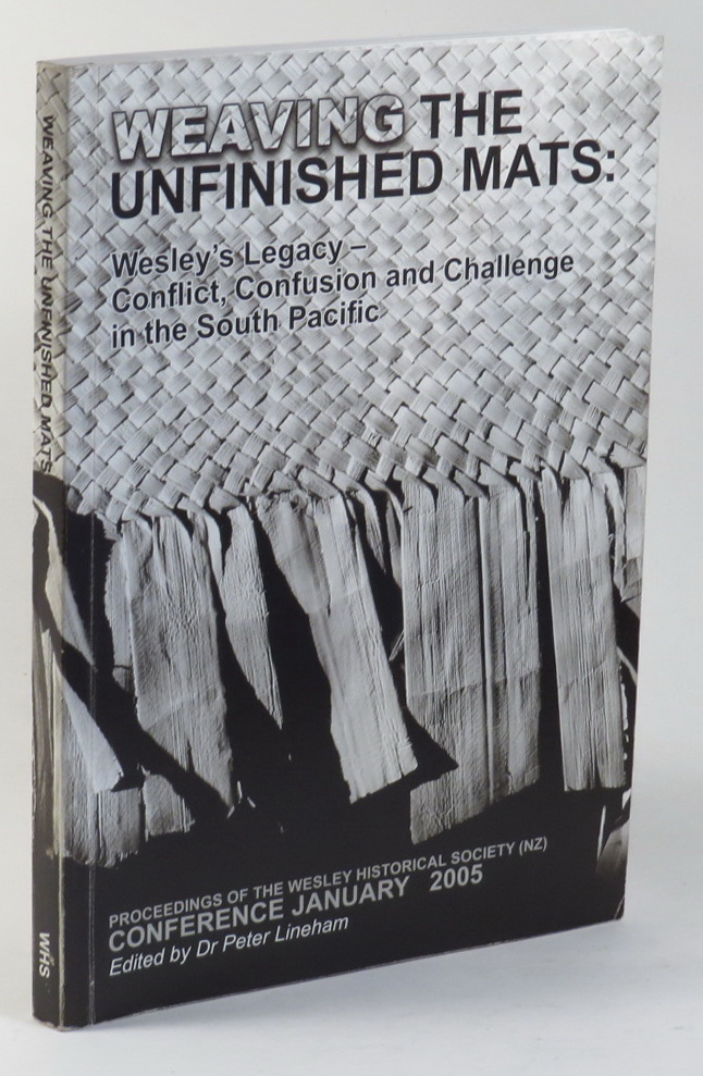 Image for Weaving the Unfinished Mats: Wesley's Legacy - Conflict, Confusion and Challenge in the South Pacific. Proceedings of the Wesley Historical Society (NZ) Conference held at Crossroads Methodist Church, Papakura, Manukau City 27 January to 31 January 2005