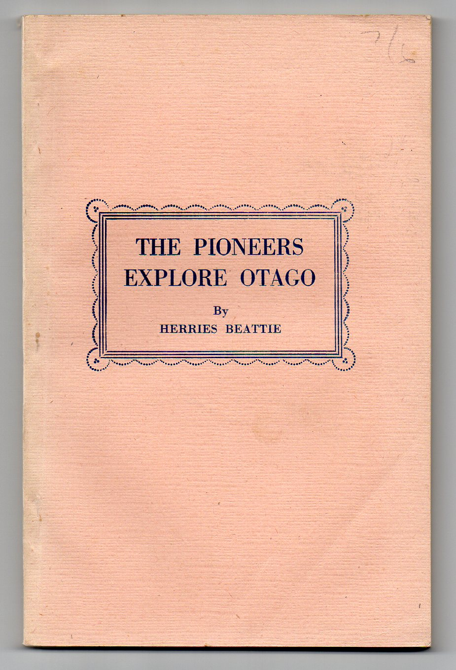Image for The Pioneers Explore Otago - A Record of Explorers, Travellers, Surveyors, Bushmen, Seekers of Pastoral Country, Inland Voyagers, and Wayfaring Men