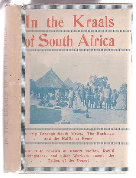 Image for In the Kraals of South Africa: Peeps at the Land of the Kaffir and the Hottentot. A Story of Gospel Labours among the Tribes of the Desert