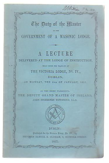 Image for The Duty Of The Master In The Government Of A Masonic Lodge A Lecture Delivered At The Lodge Of Instruction, Held Under The Warrant Of The Victoria Lodge, No IV, Dublin