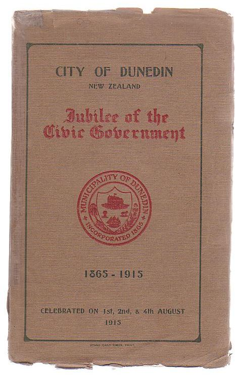 Image for City Of Dunedin New Zealand Jubilee Of The Civic Government 1865 - 1915