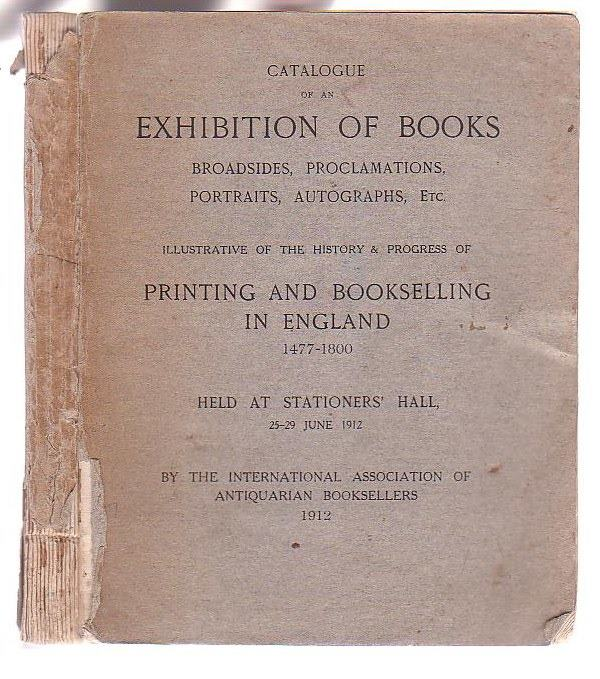 Image for Catalogue of an Exhibition of Books, Broadsides, Proclamations, Portraits, Autographs etc. Illustrative of the History & Progress of Printing and Bookselling in England 1477-1800 Held at Stationers' Hall 25-29 June 1912
